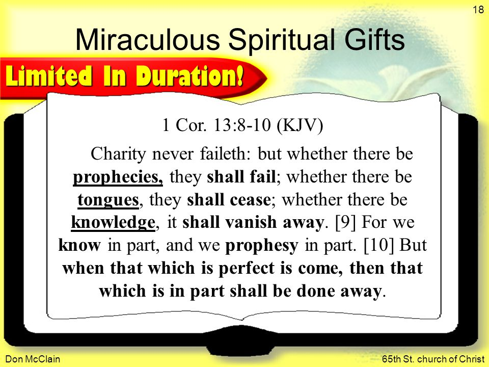 Don McClain65th St. church of Christ 18 Miraculous Spiritual Gifts 1 Cor. 13:8-10 (KJV) Charity never faileth: but whether there be prophecies, they s
