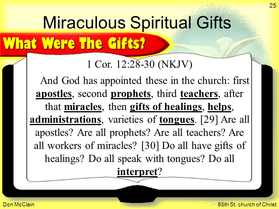 Don McClain65th St. church of Christ 25 Miraculous Spiritual Gifts 1 Cor. 12:28-30 (NKJV) And God has appointed these in the church: first apostles, s