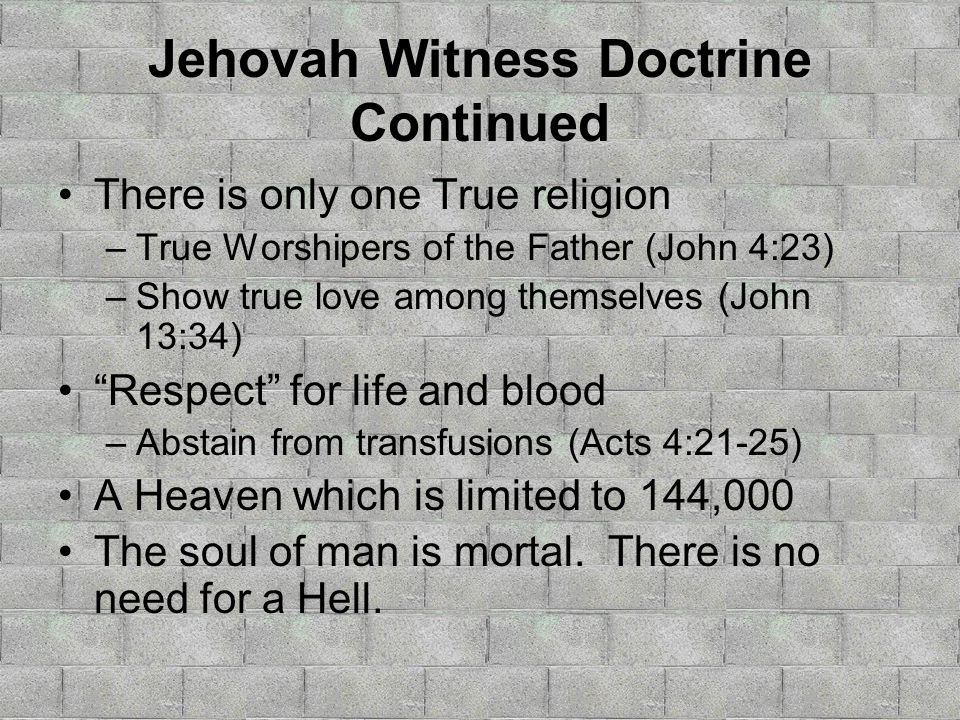 Jehovah Witness Doctrine Continued There is only one True religion –True Worshipers of the Father (John 4:23) –Show true love among themselves (John 13:34) Respect for life and blood –Abstain from transfusions (Acts 4:21-25) A Heaven which is limited to 144,000 The soul of man is mortal.