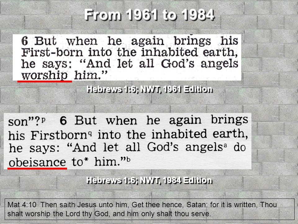 From 1961 to 1984 Hebrews 1:6; NWT, 1961 Edition Hebrews 1:6; NWT, 1984 Edition Mat 4:10 Then saith Jesus unto him, Get thee hence, Satan: for it is written, Thou shalt worship the Lord thy God, and him only shalt thou serve.