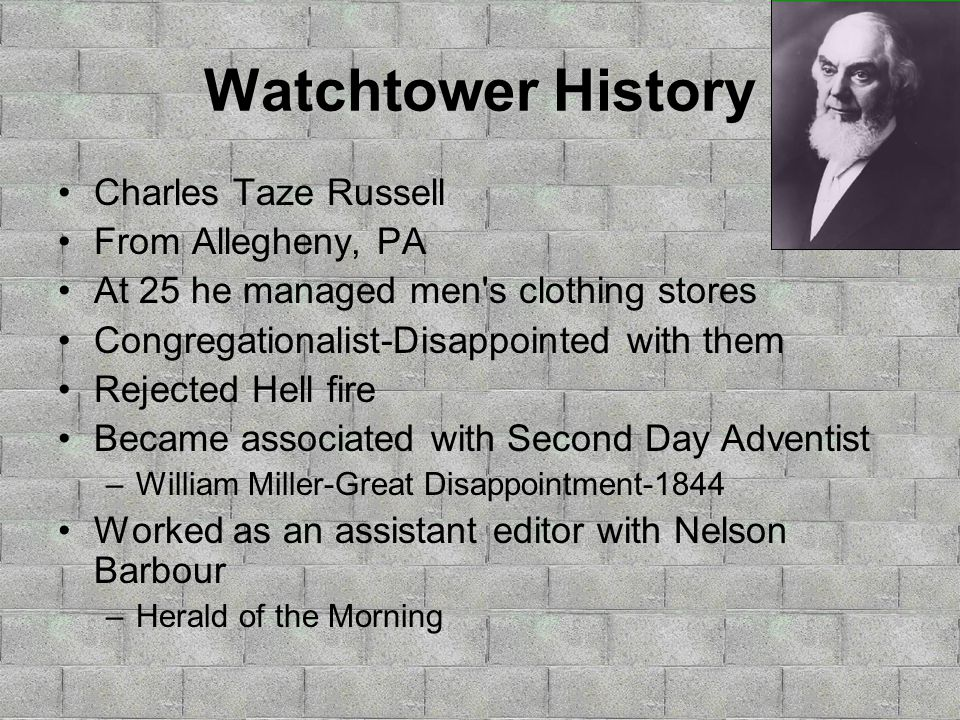 Watchtower History Charles Taze Russell From Allegheny, PA At 25 he managed men s clothing stores Congregationalist-Disappointed with them Rejected Hell fire Became associated with Second Day Adventist –William Miller-Great Disappointment-1844 Worked as an assistant editor with Nelson Barbour –Herald of the Morning