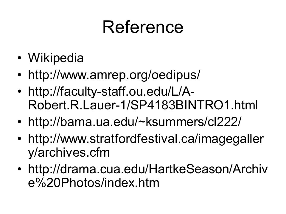Reference Wikipedia http://www.amrep.org/oedipus/ http://faculty-staff.ou.edu/L/A- Robert.R.Lauer-1/SP4183BINTRO1.html http://bama.ua.edu/~ksummers/cl222/ http://www.stratfordfestival.ca/imagegaller y/archives.cfm http://drama.cua.edu/HartkeSeason/Archiv e%20Photos/index.htm