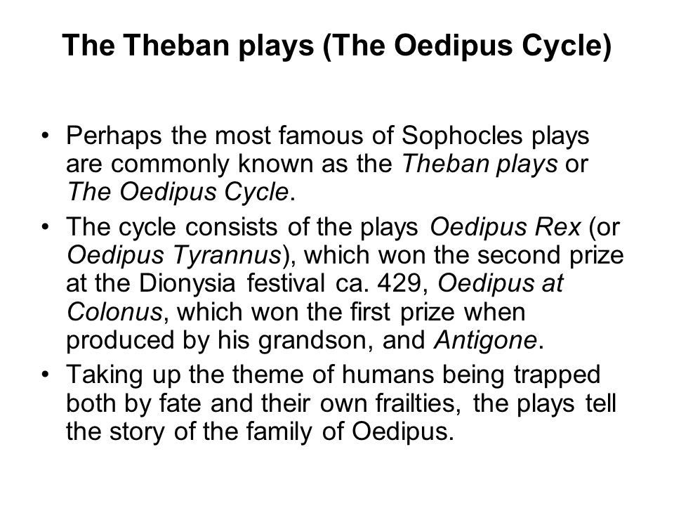 The Theban plays (The Oedipus Cycle) Perhaps the most famous of Sophocles plays are commonly known as the Theban plays or The Oedipus Cycle.