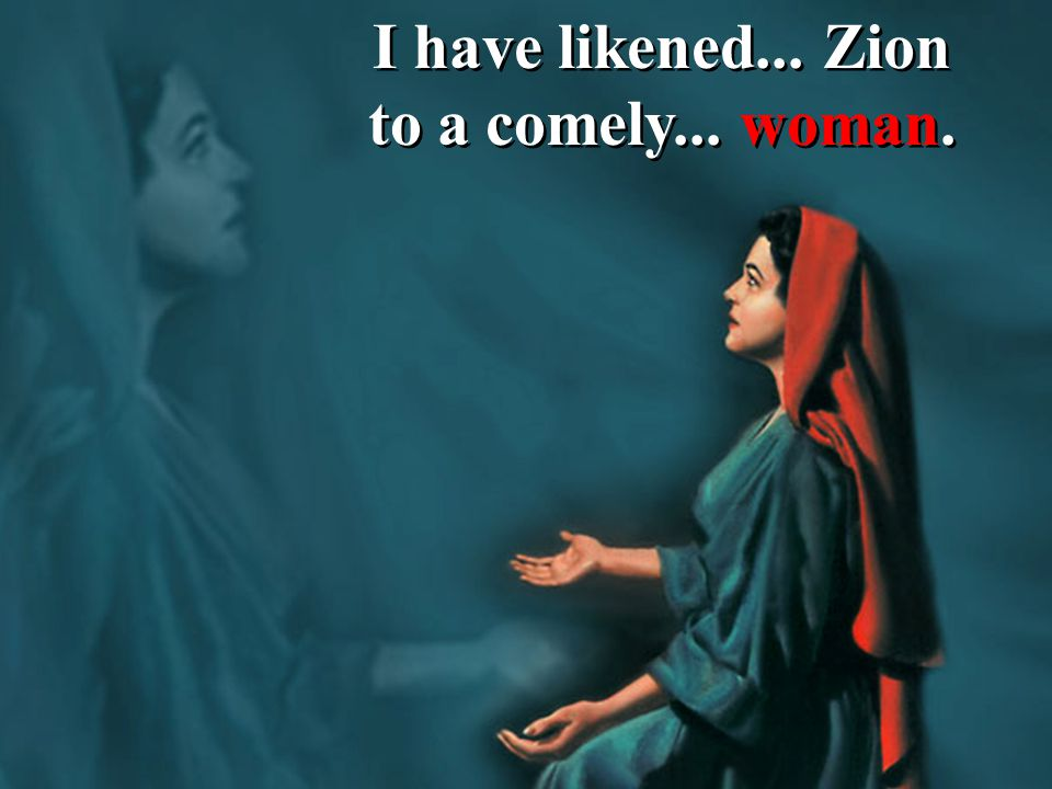 I have likened... Zion to a comely... woman.