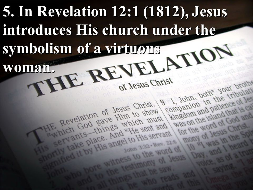 5. In Revelation 12:1 (1812), Jesus introduces His church under the symbolism of a virtuous woman. 5. In Revelation 12:1 (1812), Jesus introduces His