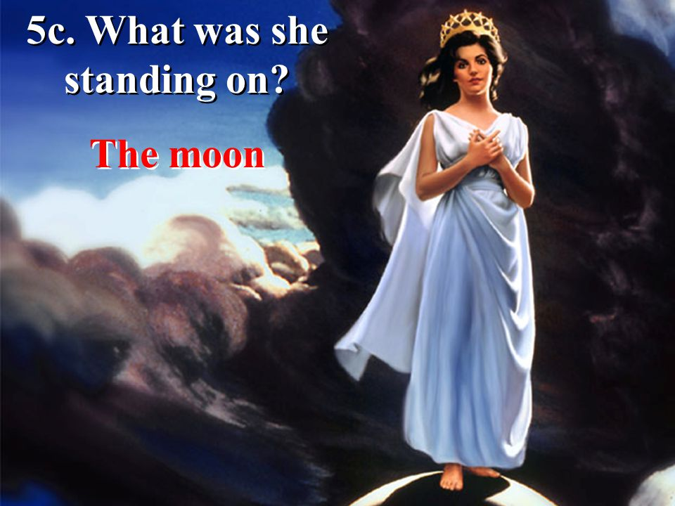 5c. What was she standing on? The moon
