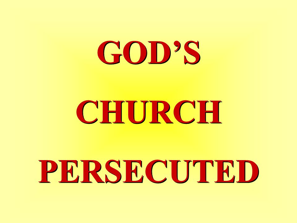 GOD'S CHURCH PERSECUTED GOD'S CHURCH PERSECUTED