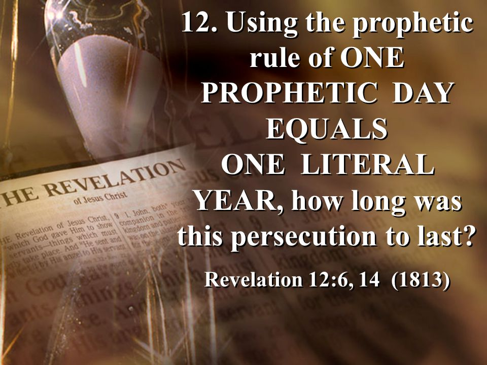 12. Using the prophetic rule of ONE PROPHETIC DAY EQUALS ONE LITERAL YEAR, how long was this persecution to last? Revelation 12:6, 14 (1813) 12. Using