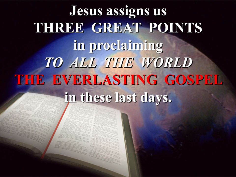 Jesus assigns us THREE GREAT POINTS in proclaiming TO ALL THE WORLD THE EVERLASTING GOSPEL in these last days.