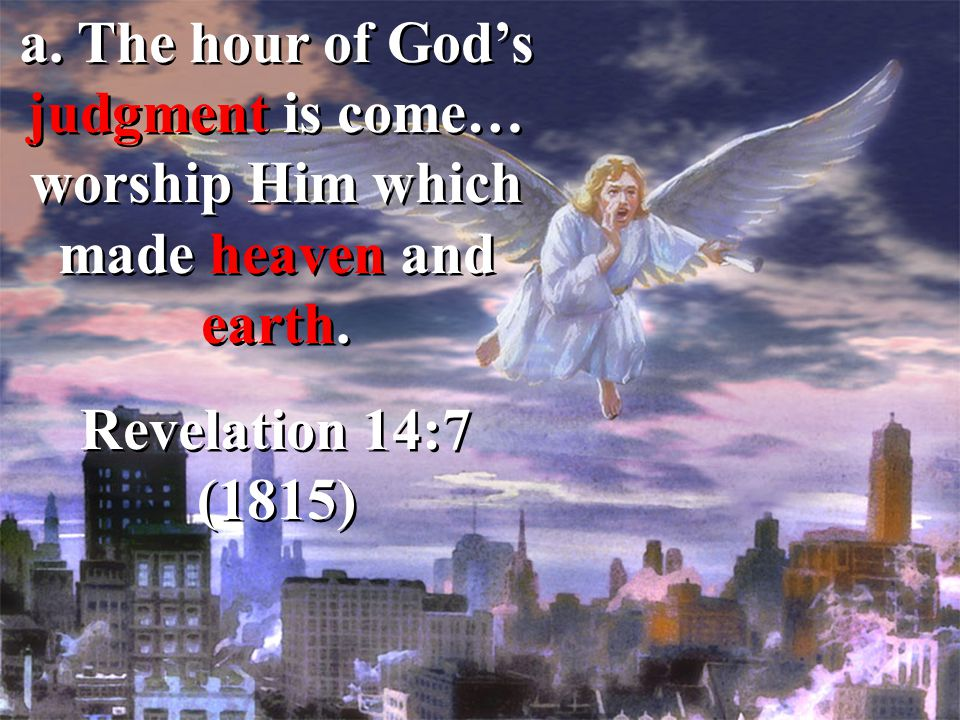a. The hour of God's judgment is come… worship Him which made heaven and earth. Revelation 14:7 (1815) a. The hour of God's judgment is come… worship