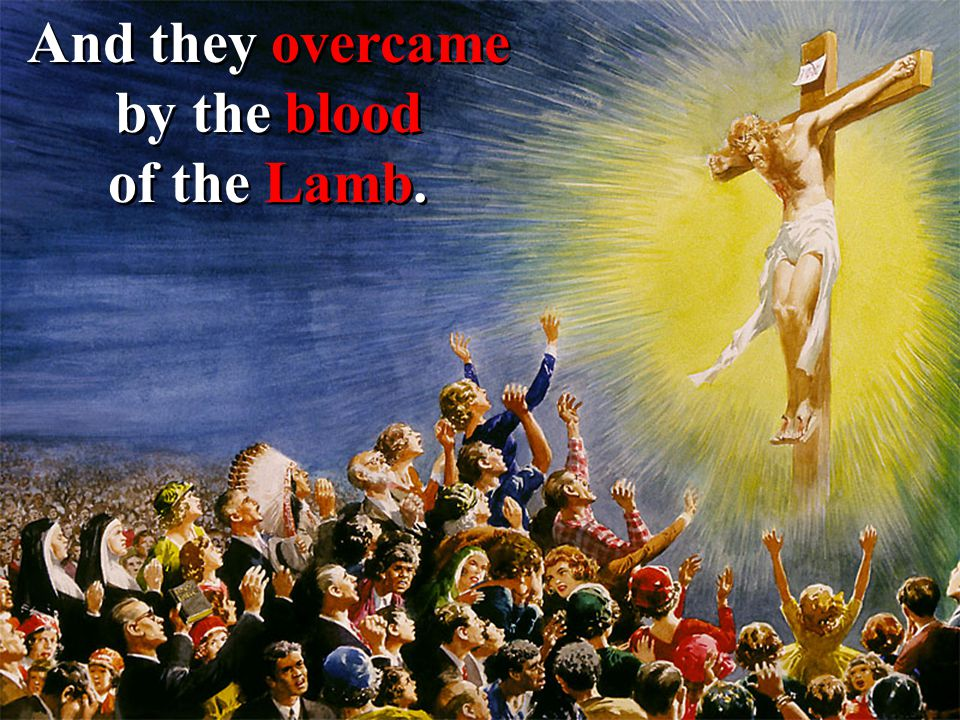 And they overcame by the blood of the Lamb.