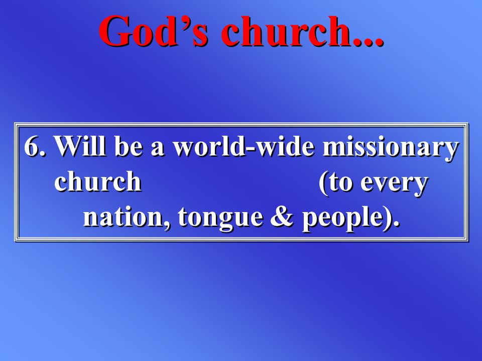 6. Will be a world-wide missionary church (to every nation, tongue & people). God's church...