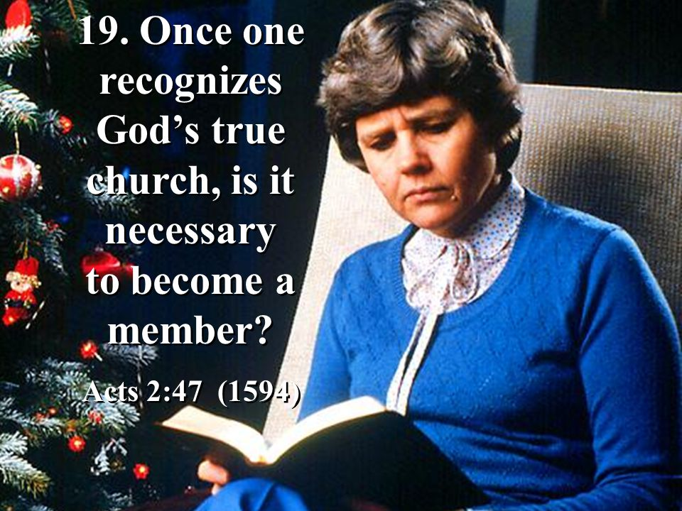 19. Once one recognizes God's true church, is it necessary to become a member? Acts 2:47 (1594) 19. Once one recognizes God's true church, is it neces