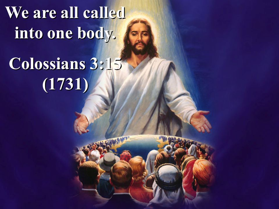 We are all called into one body. Colossians 3:15 (1731) We are all called into one body. Colossians 3:15 (1731)