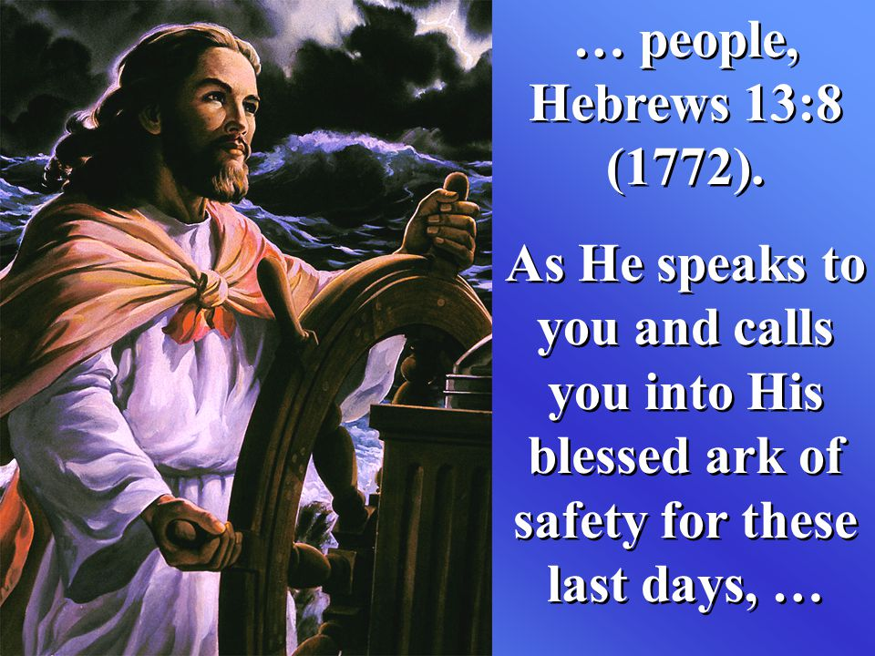 … people, Hebrews 13:8 (1772). As He speaks to you and calls you into His blessed ark of safety for these last days, … … people, Hebrews 13:8 (1772).