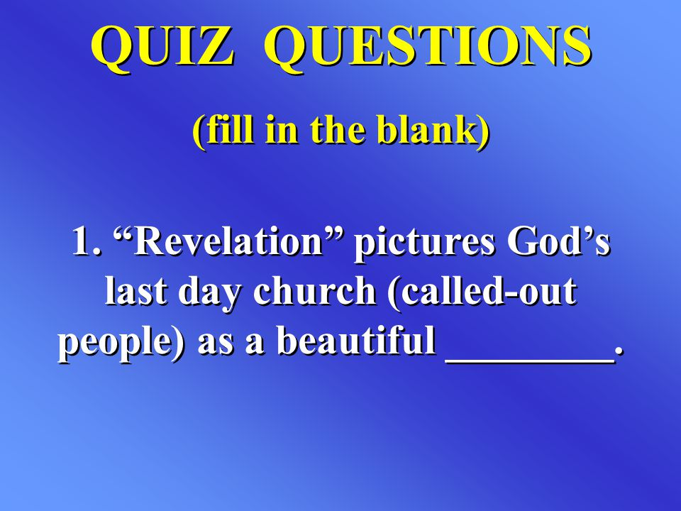 "QUIZ QUESTIONS (fill in the blank) QUIZ QUESTIONS (fill in the blank) 1. ""Revelation"" pictures God's last day church (called-out people) as a beautifu"