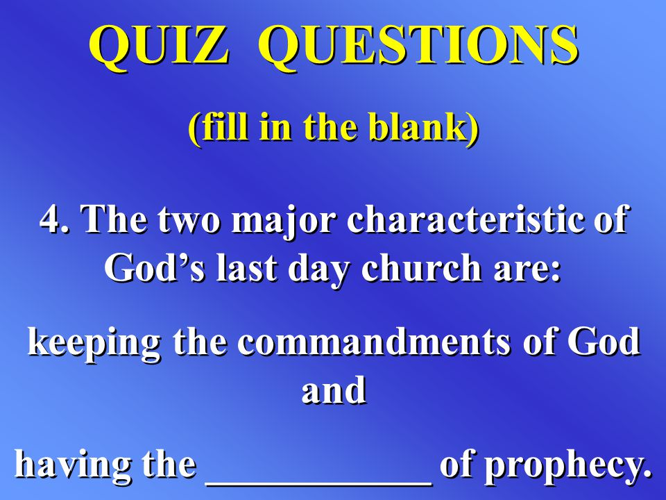 QUIZ QUESTIONS (fill in the blank) QUIZ QUESTIONS (fill in the blank) 4. The two major characteristic of God's last day church are: keeping the comman