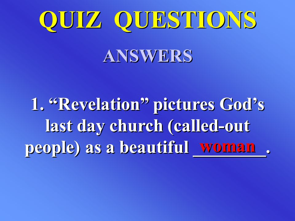 "QUIZ QUESTIONS ANSWERS QUIZ QUESTIONS ANSWERS 1. ""Revelation"" pictures God's last day church (called-out people) as a beautiful ________. woman"