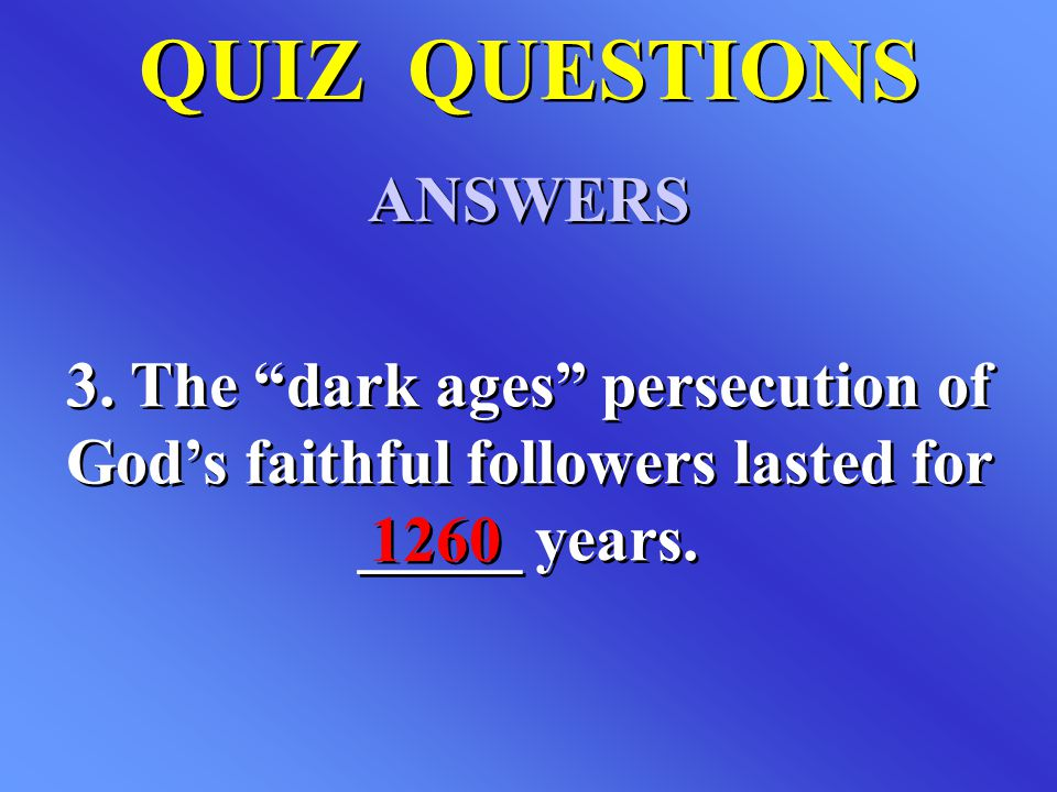 "QUIZ QUESTIONS ANSWERS QUIZ QUESTIONS ANSWERS 3. The ""dark ages"" persecution of God's faithful followers lasted for _____ years. 1260"