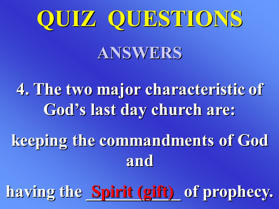 QUIZ QUESTIONS ANSWERS QUIZ QUESTIONS ANSWERS 4. The two major characteristic of God's last day church are: keeping the commandments of God and having