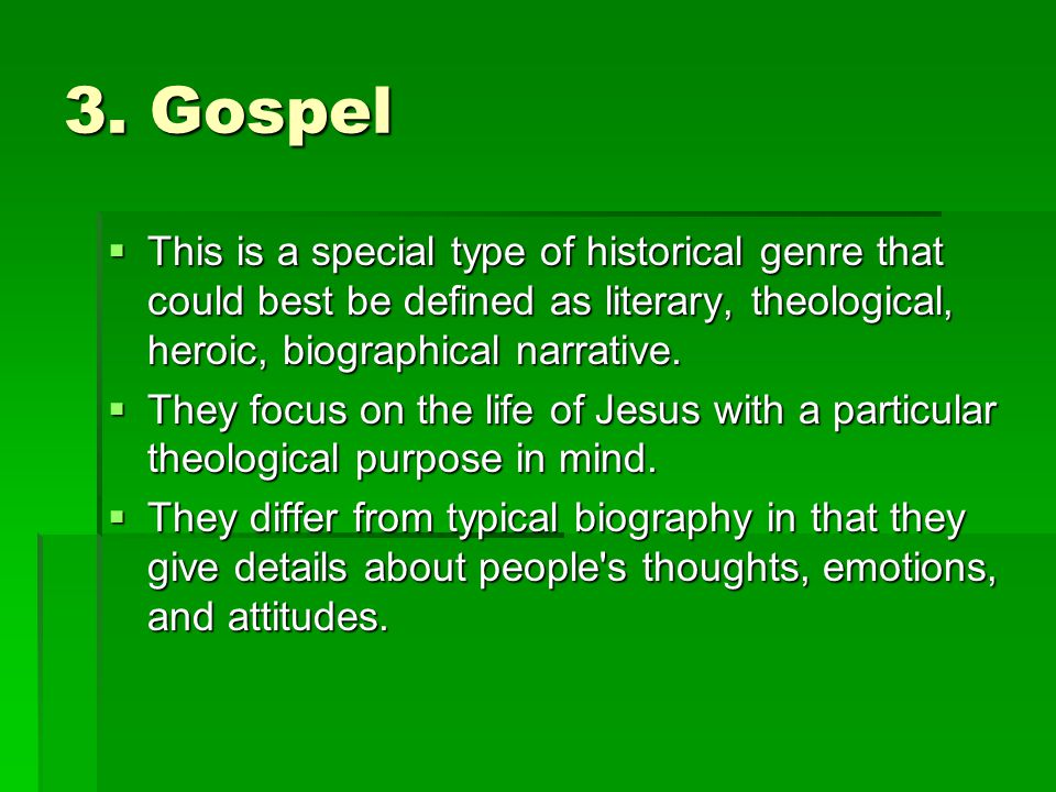 3. Gospel  This is a special type of historical genre that could best be defined as literary, theological, heroic, biographical narrative.  They foc