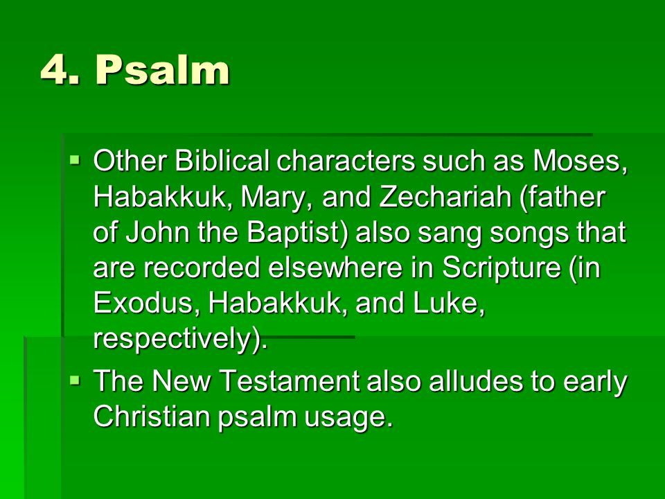 4. Psalm  Other Biblical characters such as Moses, Habakkuk, Mary, and Zechariah (father of John the Baptist) also sang songs that are recorded elsew