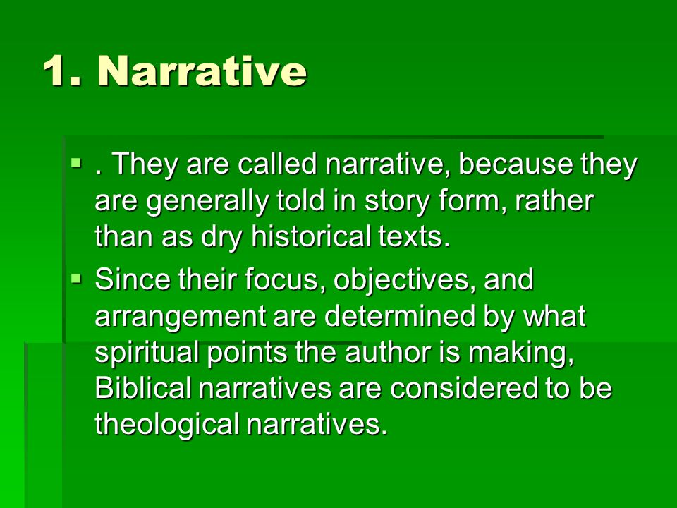 1. Narrative . They are called narrative, because they are generally told in story form, rather than as dry historical texts.  Since their focus, ob