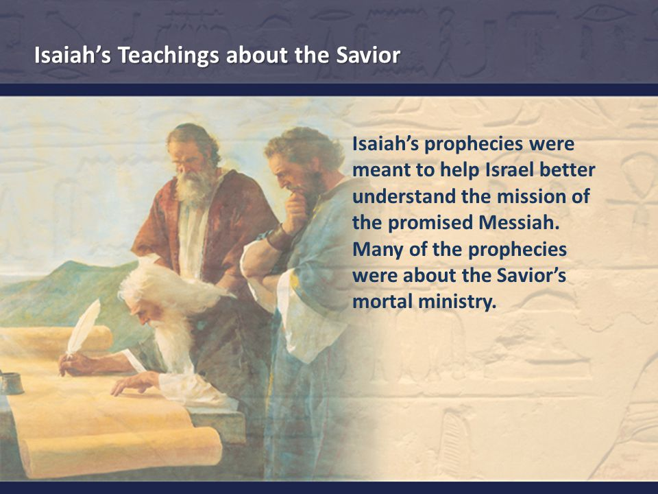 Isaiah's prophecies were meant to help Israel better understand the mission of the promised Messiah.