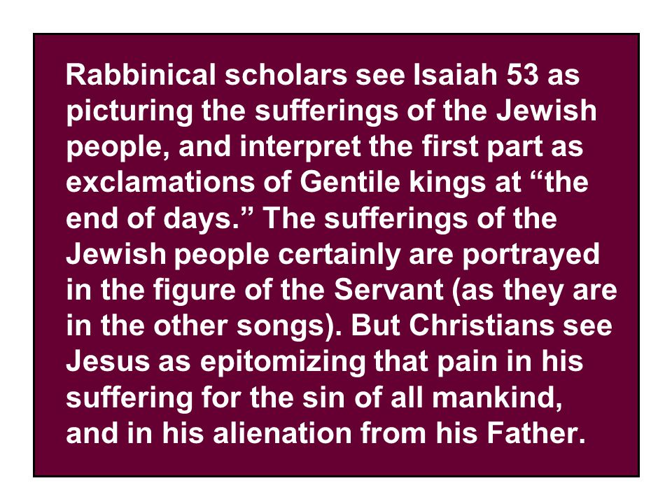 Rabbinical scholars see Isaiah 53 as picturing the sufferings of the Jewish people, and interpret the first part as exclamations of Gentile kings at the end of days. The sufferings of the Jewish people certainly are portrayed in the figure of the Servant (as they are in the other songs).