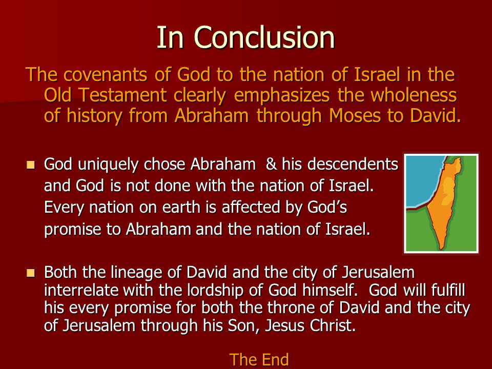 In Conclusion The covenants of God to the nation of Israel in the Old Testament clearly emphasizes the wholeness of history from Abraham through Moses to David.