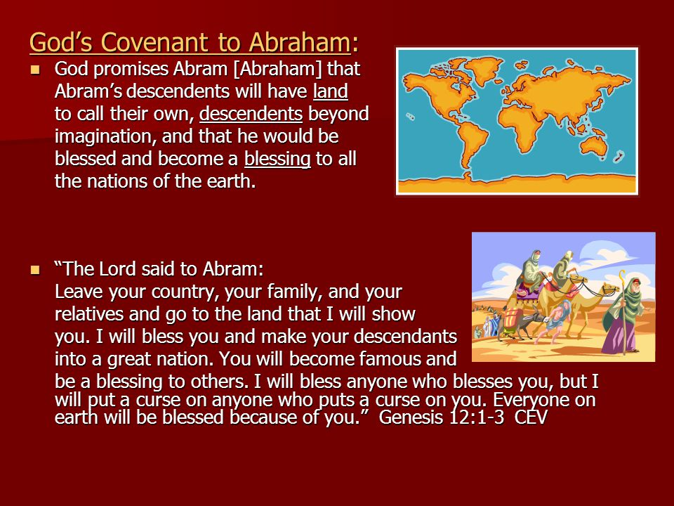 God's Covenant to Abraham: God promises Abram [Abraham] that God promises Abram [Abraham] that Abram's descendents will have land to call their own, descendents beyond imagination, and that he would be blessed and become a blessing to all the nations of the earth.