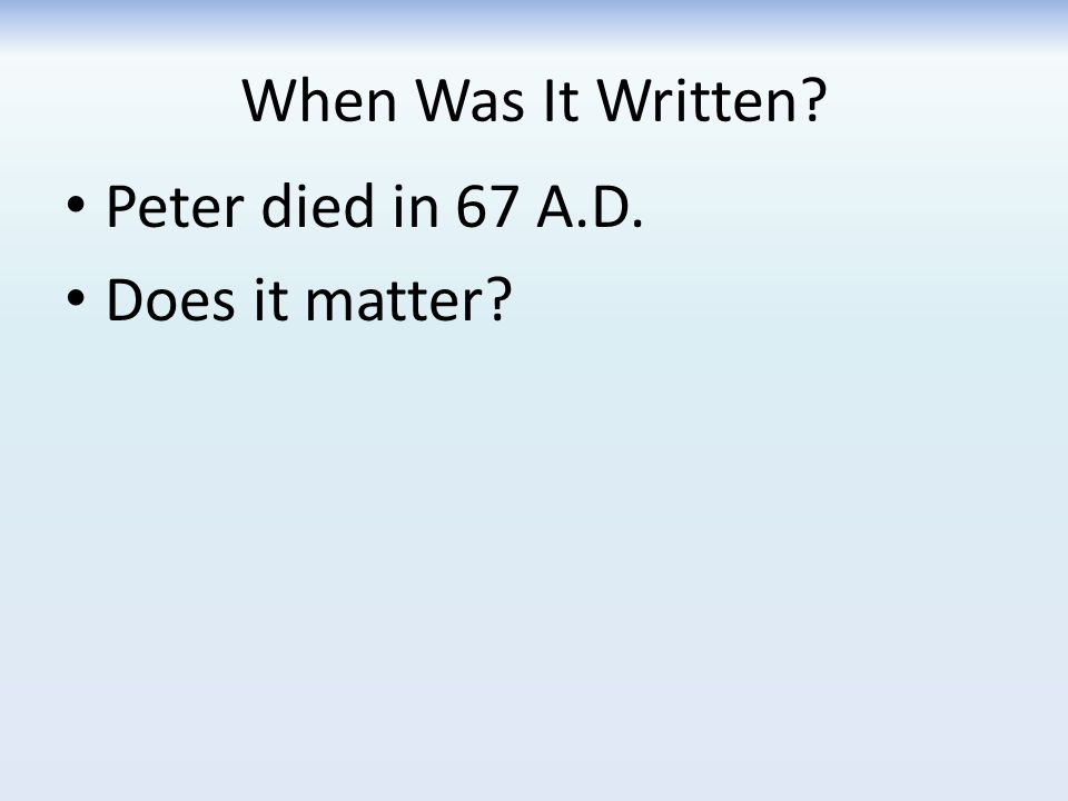 When Was It Written? Peter died in 67 A.D. Does it matter?