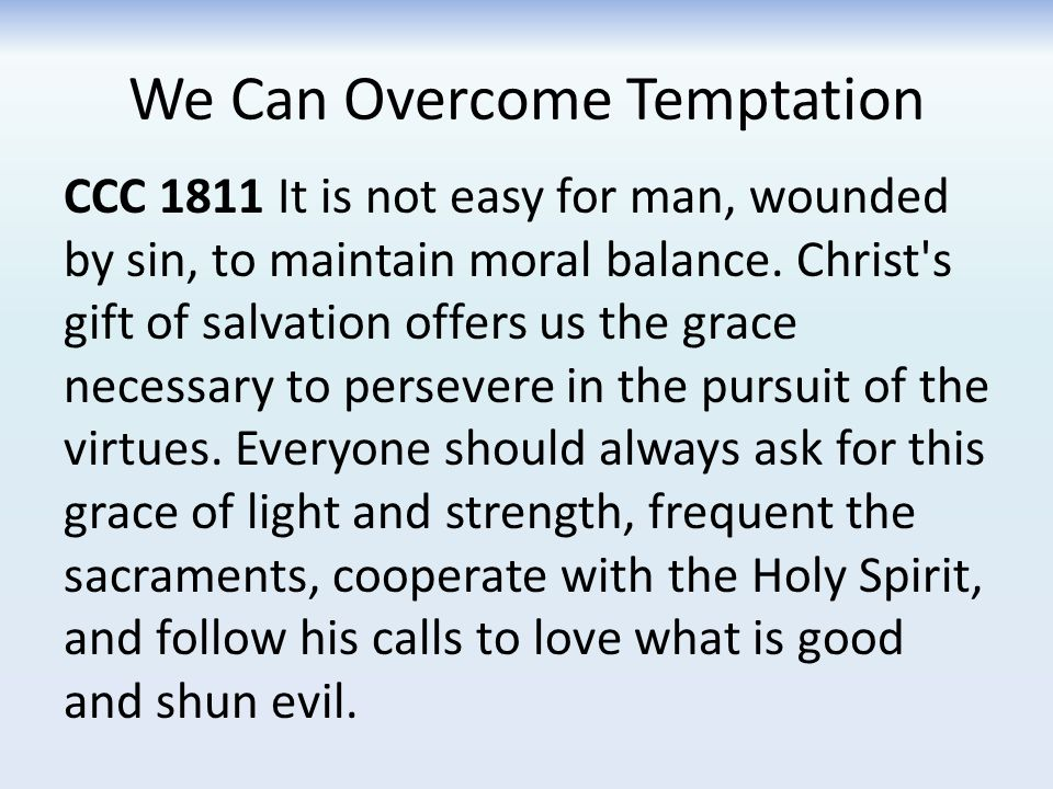 We Can Overcome Temptation CCC 1811 It is not easy for man, wounded by sin, to maintain moral balance.