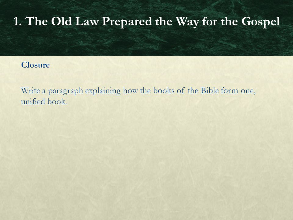 Closure Write a paragraph explaining how the books of the Bible form one, unified book. 1. The Old Law Prepared the Way for the Gospel