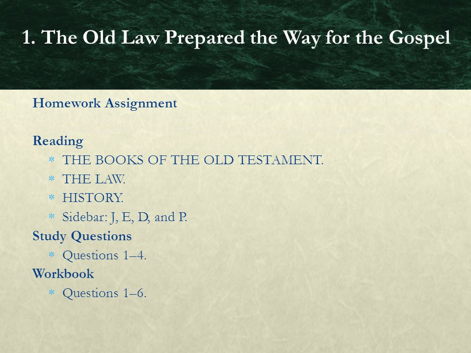 Homework Assignment Reading  THE BOOKS OF THE OLD TESTAMENT.  THE LAW.  HISTORY.  Sidebar: J, E, D, and P. Study Questions  Questions 1–4. Workbo