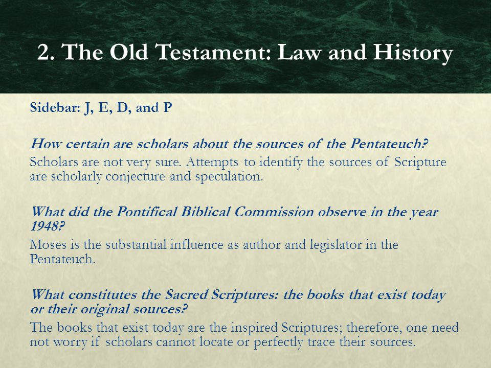 Sidebar: J, E, D, and P How certain are scholars about the sources of the Pentateuch? Scholars are not very sure. Attempts to identify the sources of