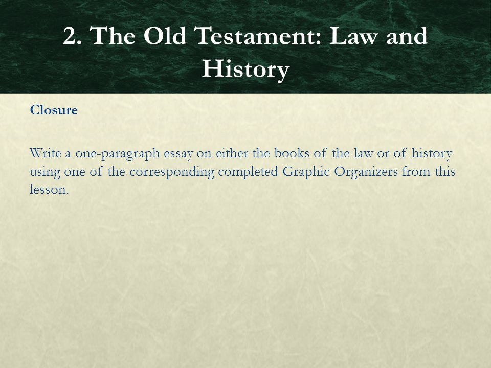 Closure Write a one-paragraph essay on either the books of the law or of history using one of the corresponding completed Graphic Organizers from this