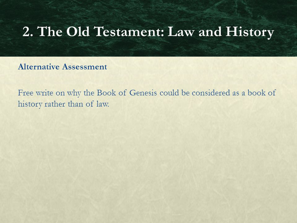 Alternative Assessment Free write on why the Book of Genesis could be considered as a book of history rather than of law. 2. The Old Testament: Law an