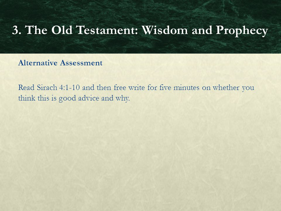 Alternative Assessment Read Sirach 4:1-10 and then free write for five minutes on whether you think this is good advice and why. 3. The Old Testament: