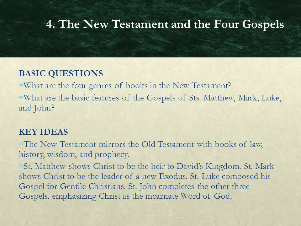 BASIC QUESTIONS  What are the four genres of books in the New Testament?  What are the basic features of the Gospels of Sts. Matthew, Mark, Luke, an