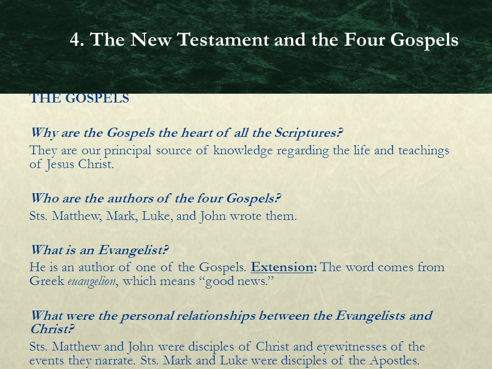 THE GOSPELS Why are the Gospels the heart of all the Scriptures? They are our principal source of knowledge regarding the life and teachings of Jesus