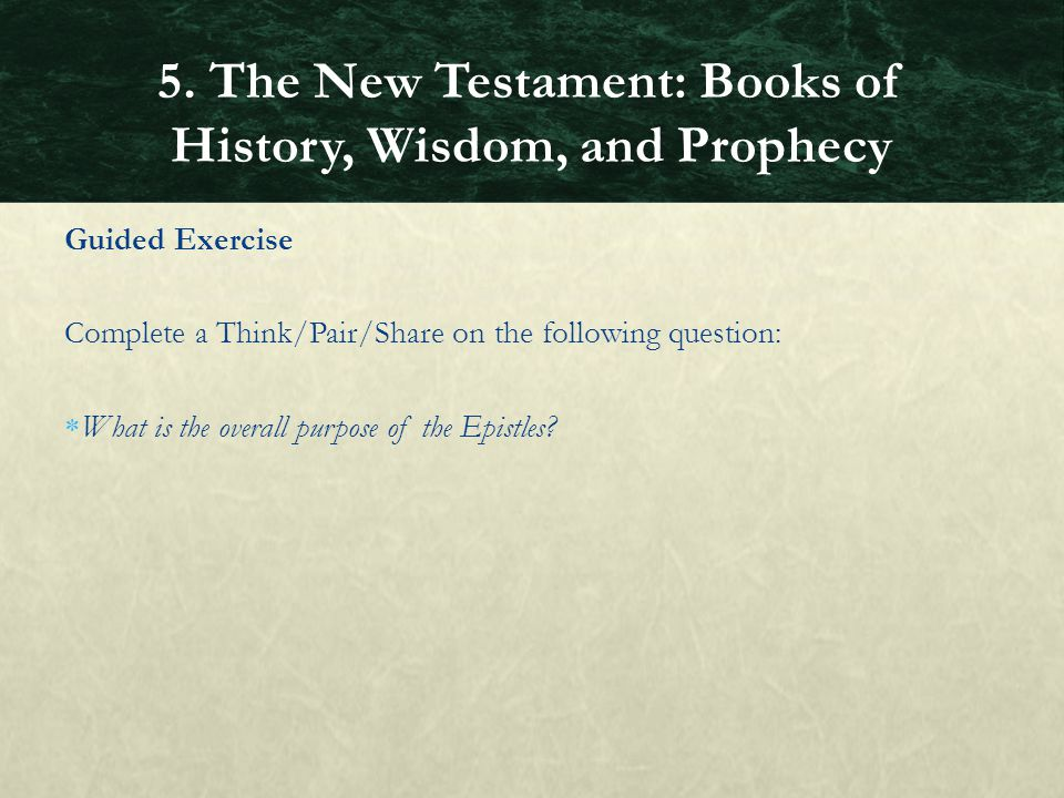 Guided Exercise Complete a Think/Pair/Share on the following question:  What is the overall purpose of the Epistles? 5. The New Testament: Books of H