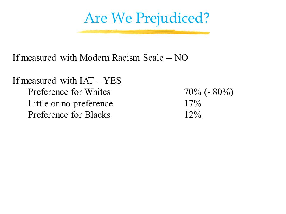 If measured with Modern Racism Scale -- NO If measured with IAT – YES Preference for Whites 70% (- 80%) Little or no preference 17% Preference for Blacks 12% Are We Prejudiced
