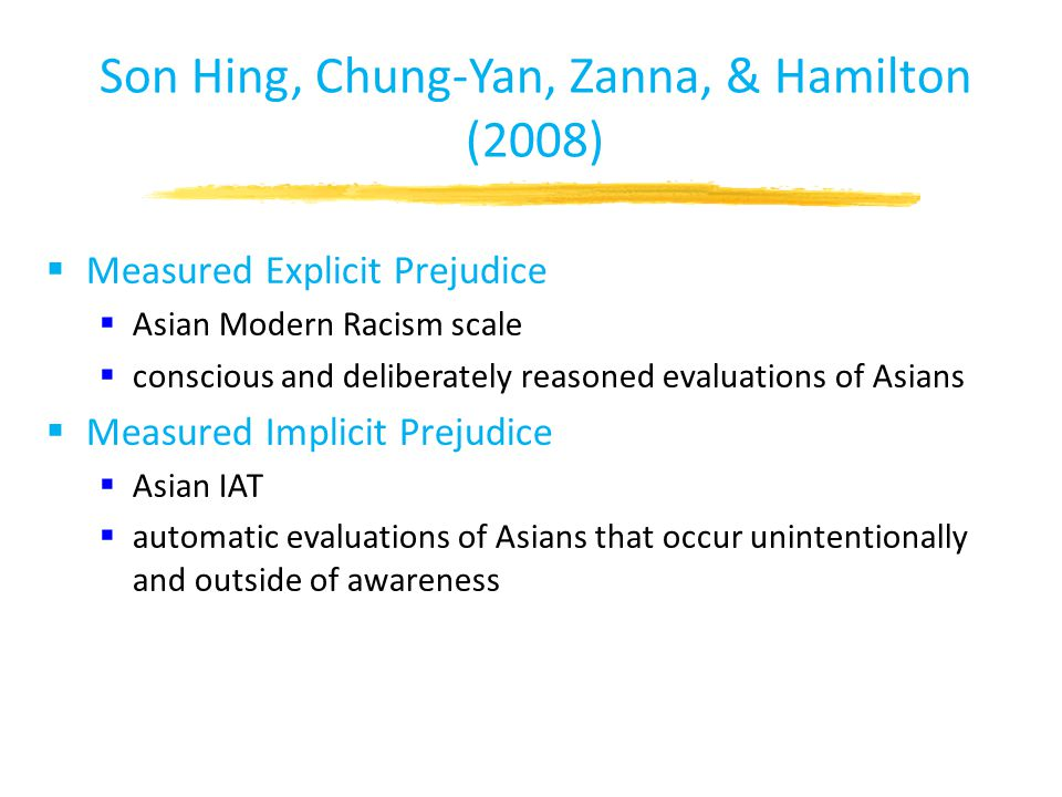 Son Hing, Chung-Yan, Zanna, & Hamilton (2008)  Measured Explicit Prejudice  Asian Modern Racism scale  conscious and deliberately reasoned evaluations of Asians  Measured Implicit Prejudice  Asian IAT  automatic evaluations of Asians that occur unintentionally and outside of awareness