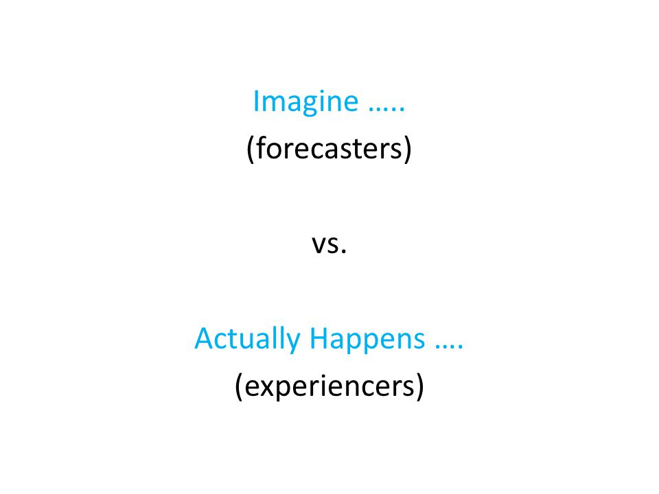 Imagine ….. (forecasters) vs. Actually Happens …. (experiencers)