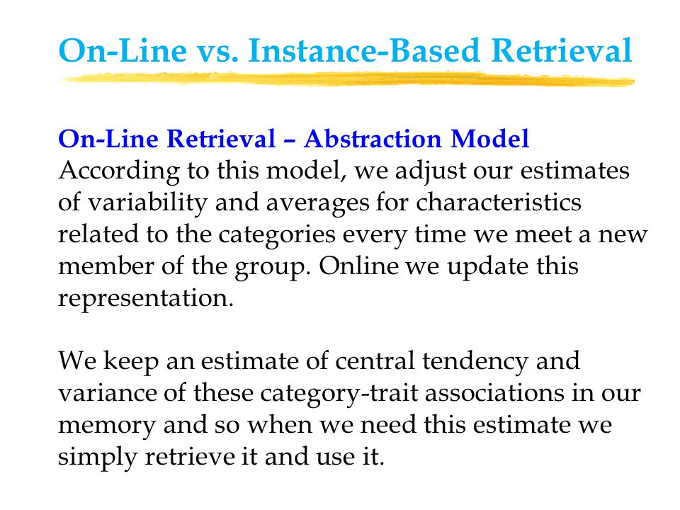 Instance-Based Retrieval - Exemplar Model According to this model, we don't maintain a running estimate of category-traits associations in our memory.