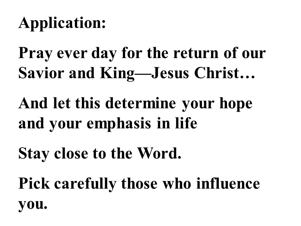 Application: Pray ever day for the return of our Savior and King—Jesus Christ… And let this determine your hope and your emphasis in life Stay close to the Word.