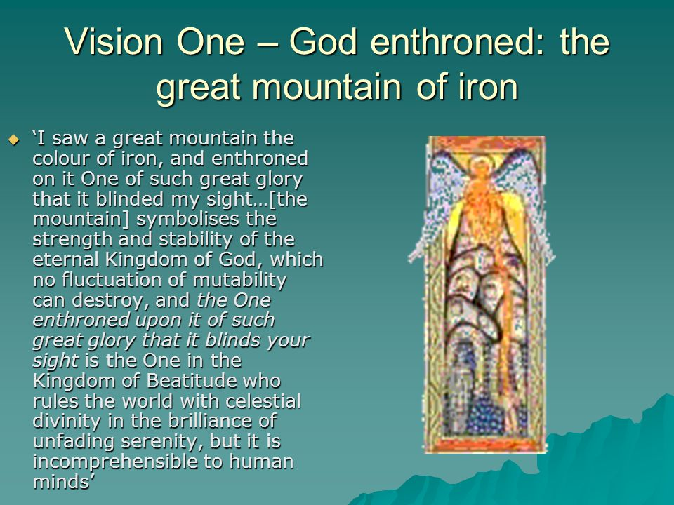 Vision One – God enthroned: the great mountain of iron  'I saw a great mountain the colour of iron, and enthroned on it One of such great glory that it blinded my sight…[the mountain] symbolises the strength and stability of the eternal Kingdom of God, which no fluctuation of mutability can destroy, and the One enthroned upon it of such great glory that it blinds your sight is the One in the Kingdom of Beatitude who rules the world with celestial divinity in the brilliance of unfading serenity, but it is incomprehensible to human minds'