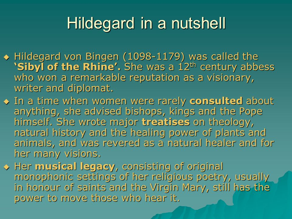 Hildegard in a nutshell  Hildegard von Bingen (1098-1179) was called the 'Sibyl of the Rhine'. She was a 12 th century abbess who won a remarkable re
