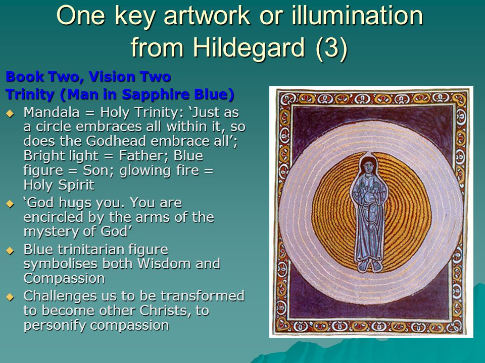 One key artwork or illumination from Hildegard (3) Book Two, Vision Two Trinity (Man in Sapphire Blue)  Mandala = Holy Trinity: 'Just as a circle embraces all within it, so does the Godhead embrace all'; Bright light = Father; Blue figure = Son; glowing fire = Holy Spirit  'God hugs you.